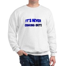 It's NEVER coming out Sweatshirt