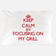 Keep Calm by focusing on My Grill Pillow Case
