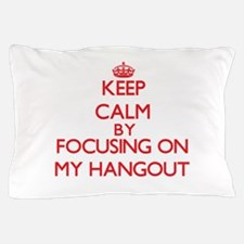 Keep Calm by focusing on My Hangout Pillow Case