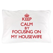 Keep Calm by focusing on My Housewife Pillow Case