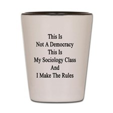 This Is Not A Democracy This Is My Soci Shot Glass
