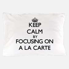 Keep Calm by focusing on A La Carte Pillow Case