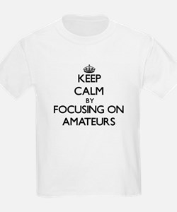 Keep Calm by focusing on Amateurs T-Shirt