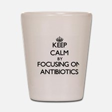 Keep Calm by focusing on Antibiotics Shot Glass