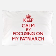 Keep Calm by focusing on My Patriarch Pillow Case