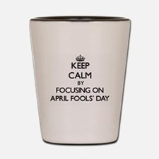Keep Calm by focusing on April Fools' D Shot Glass