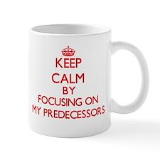 Keep Calm by focusing on My Predecessors Mugs