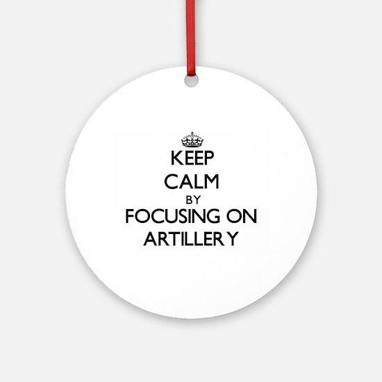 Keep Calm by focusing on Artiller Ornament (Round)