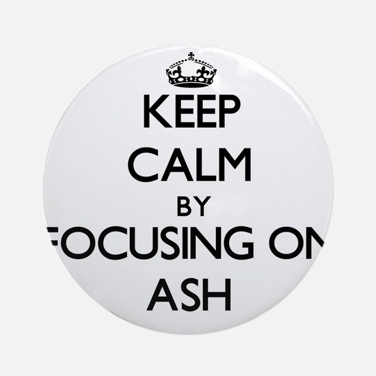 Keep Calm by focusing on Ash Ornament (Round)