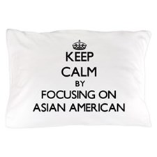 Keep Calm by focusing on Asian-America Pillow Case