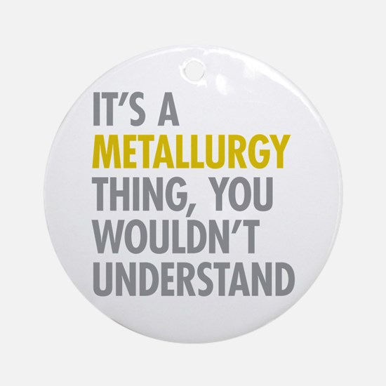 Its A Metallurgy Thing Ornament (Round)
