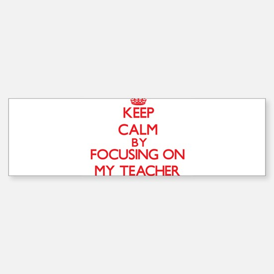 Keep Calm by focusing on My Teacher Bumper Bumper Bumper Sticker