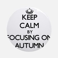 Keep Calm by focusing on Autumn Ornament (Round)