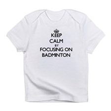 Keep Calm by focusing on Badminton Infant T-Shirt