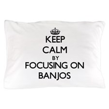 Keep Calm by focusing on Banjos Pillow Case