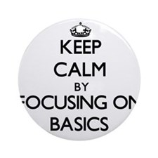 Keep Calm by focusing on Basics Ornament (Round)