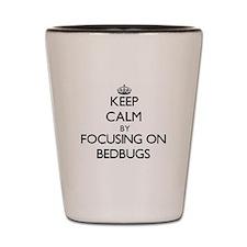 Keep Calm by focusing on Bedbugs Shot Glass