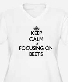 Keep Calm by focusing on Beets Plus Size T-Shirt