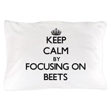 Keep Calm by focusing on Beets Pillow Case