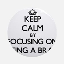 Keep Calm by focusing on Being A Ornament (Round)