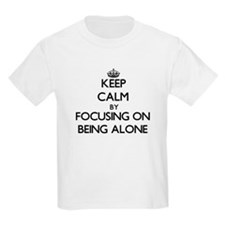 Keep Calm by focusing on Being Alone T-Shirt