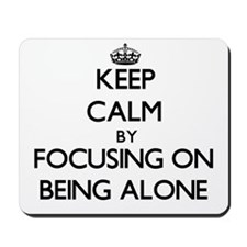 Keep Calm by focusing on Being Alone Mousepad