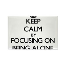 Keep Calm by focusing on Being Alone Magnets