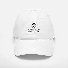 Keep Calm by focusing on Being Alone Baseball Baseball Cap