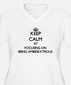 Keep Calm by focusing on Being A Plus Size T-Shirt