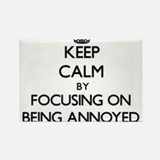 Keep Calm by focusing on Being Annoyed Magnets