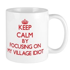 Keep Calm by focusing on My Village Idiot Mugs