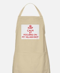 Keep Calm by focusing on My Village Idiot Apron