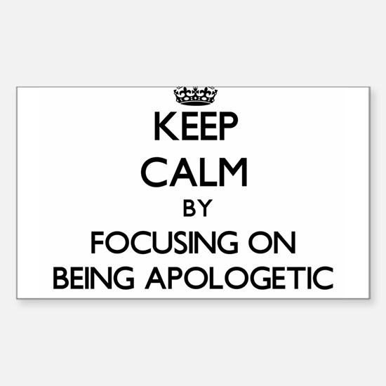 Keep Calm by focusing on Being Apologetic Decal