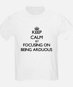 Keep Calm by focusing on Being Arduous T-Shirt