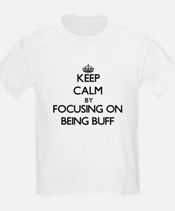 Keep Calm by focusing on Being Buff T-Shirt