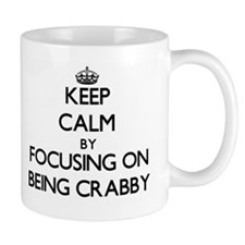 Keep Calm by focusing on Being Crabby Mugs