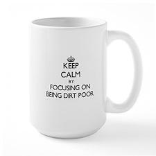Keep Calm by focusing on Being Dirt Poor Mugs