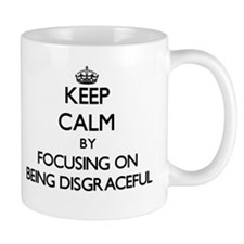 Keep Calm by focusing on Being Disgraceful Mugs