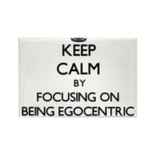 Keep Calm by focusing on BEING EGOCENTRIC Magnets