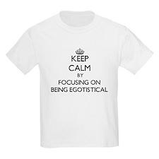 Keep Calm by focusing on BEING EGOTISTICAL T-Shirt