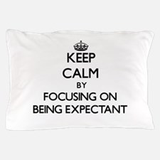 Keep Calm by focusing on BEING EXPECTA Pillow Case