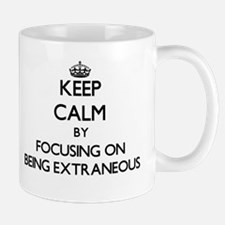 Keep Calm by focusing on BEING EXTRANEOUS Mugs