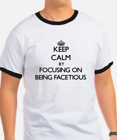Keep Calm by focusing on Being Facetious T-Shirt