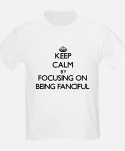 Keep Calm by focusing on Being Fanciful T-Shirt