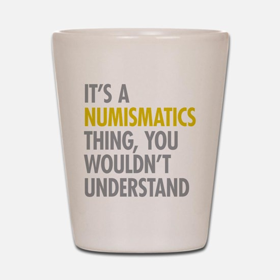 Its A Numismatics Thing Shot Glass