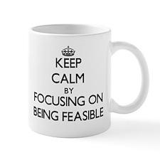 Keep Calm by focusing on Being Feasible Mugs