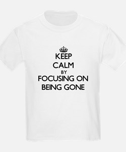Keep Calm by focusing on Being Gone T-Shirt