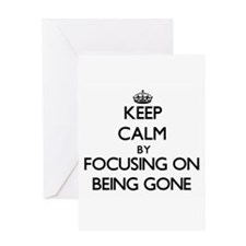 Keep Calm by focusing on Being Gone Greeting Cards