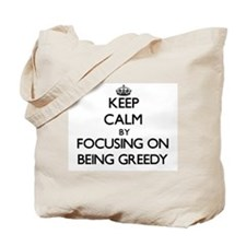 Keep Calm by focusing on Being Greedy Tote Bag