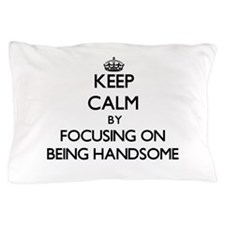 Keep Calm by focusing on Being Handsom Pillow Case